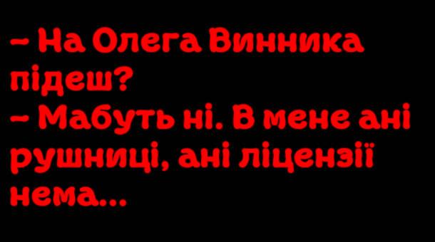 Анекдот про Олега Винника. - На Олега Винника підеш? - Мабуть ні. В мене ані рушниці, ані ліцензії нема...