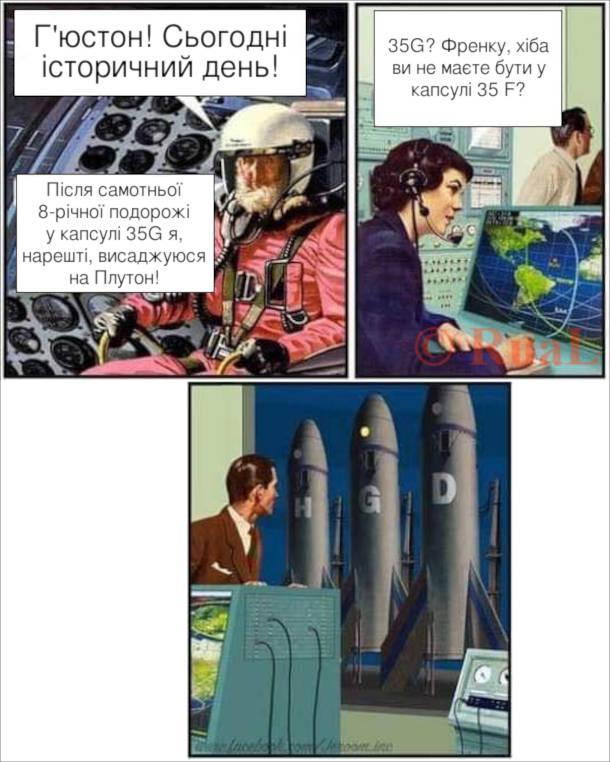 Смішний комікс Помилка в астронавта. Астронавт: Г'юстон! Сьогодні історичний день! Після самотньої 8-річної подорожі у капсулі 35G я, нарешті, висаджуюся на Плутон! - 35G? Френку, хіба ви не маєте бути у капсулі 35 F?