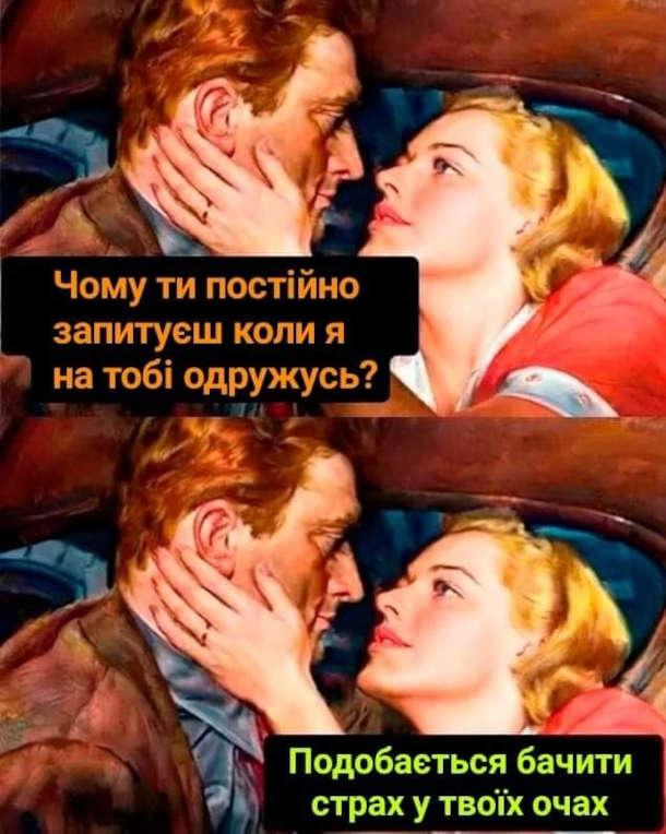 Жарт Дівчина питає про одруження. - Чому ти постійно запитуєш коли я на тобі одружусь? - Подобається бачити страх в твоїх очах