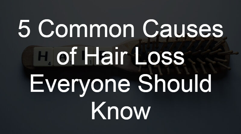5 Common Causes of Hair Loss Everyone Should Know