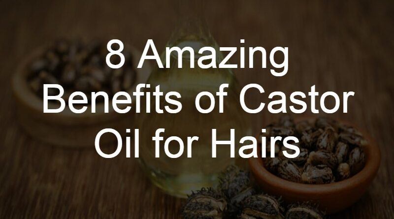8 Amazing Benefits of Castor Oil for Hairs