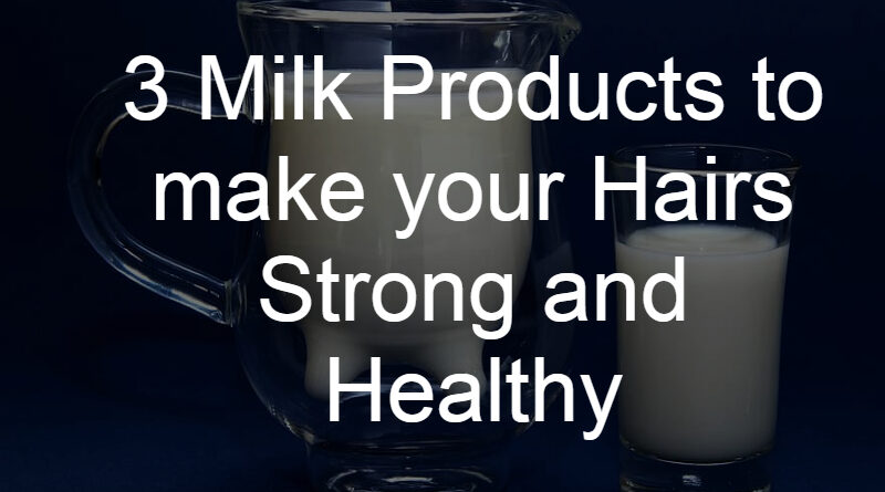 3 Milk Products to make your Hairs Strong and Healthy