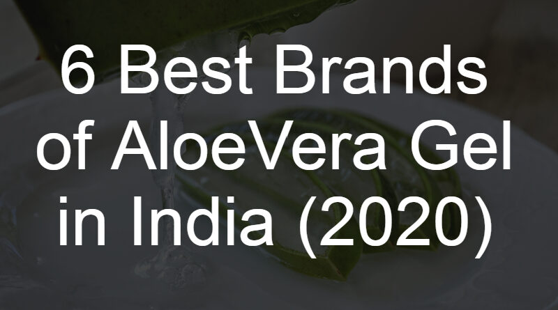 6 Best Brands of AloeVera Gel for Hair and Skin in India (2020)