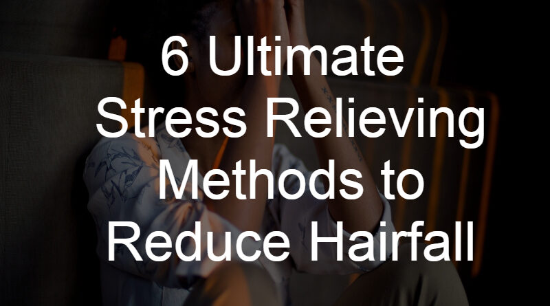 6 Ultimate Stress Relieving Methods to Reduce Hairfall