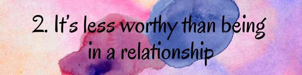 2. It's less worthy than being in a relationship