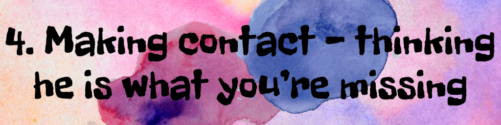 4. Making contact - thinking he is what you're missing