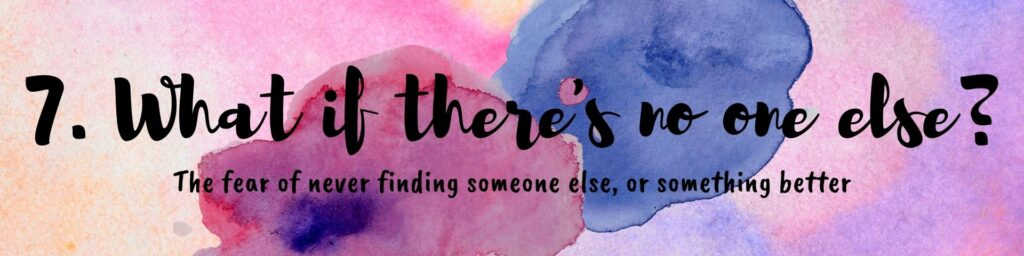the fear of never finding someone else or something better