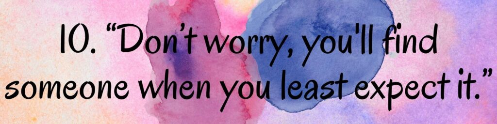 """10. """"Don't worry, you'll find someone when you least expect it."""""""