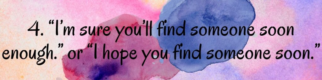 """4. """"I'm sure you'll find someone soon enough."""" or """"I hope you find someone soon."""""""