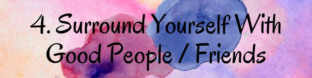 4. Surround Yourself With Good People / Friends