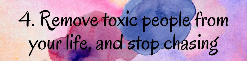 4. Remove toxic people from your life, and stop chasing