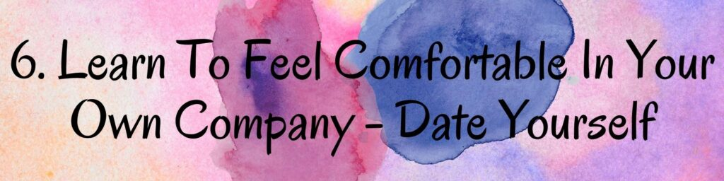 6. Learn To Feel Comfortable In Your Own Company - Date Yourself