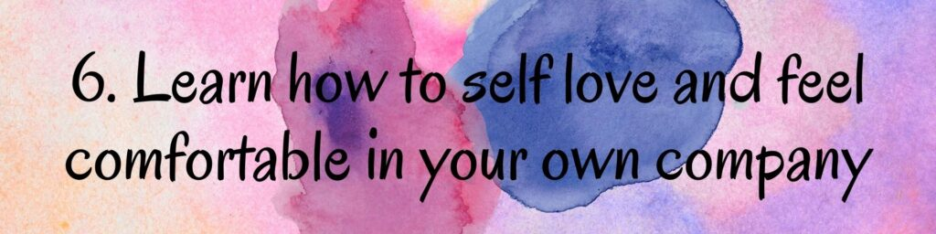6. Learn how to self love and feel comfortable in your own company