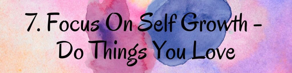 7. Focus On Self Growth - Do Things You Love