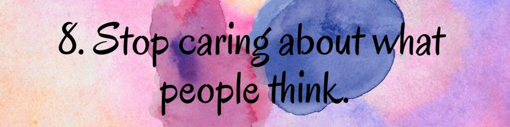 8. Stop caring about what people think