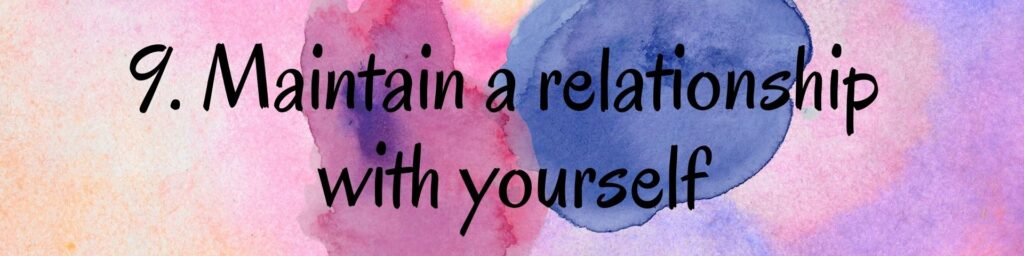 9. Maintain a relationship with yourself