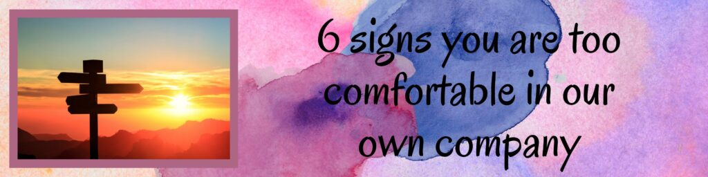 These are the top signs I've detected in myself, that may suggest that perhaps we are too comfortable in our own company:
