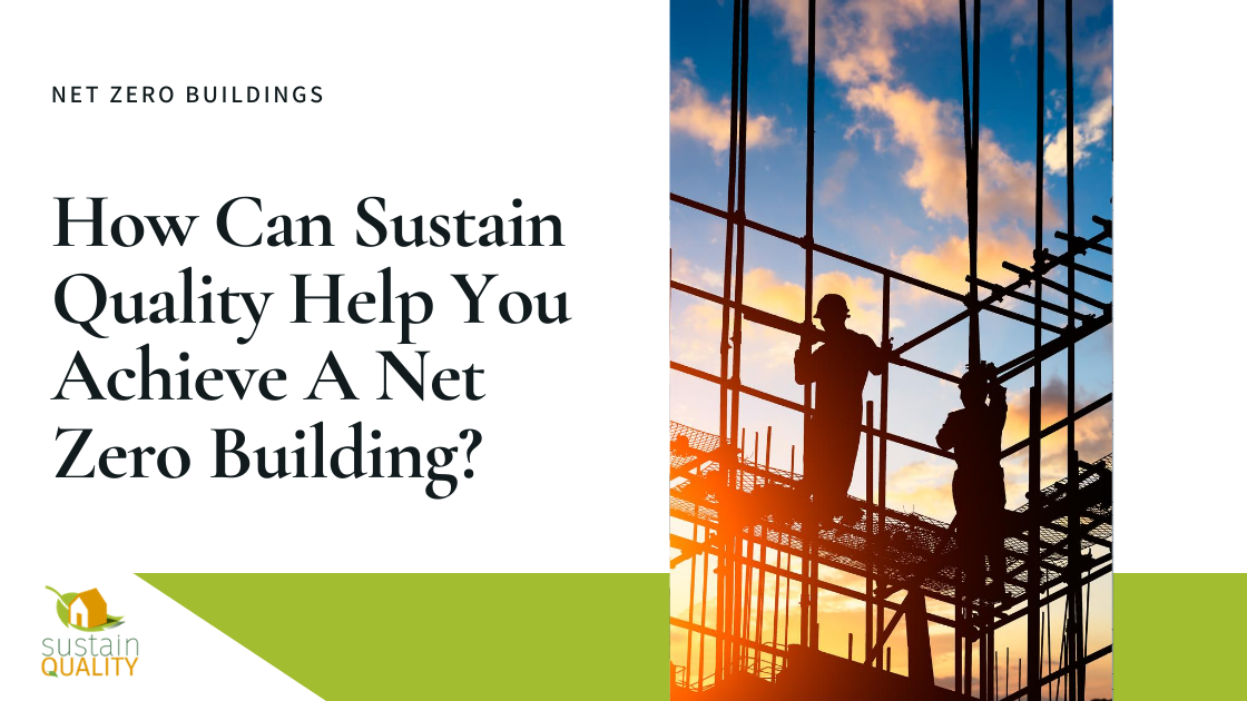 Sustain Quality | How Can Sustain Quality Help You Achieve A Net Zero Building?