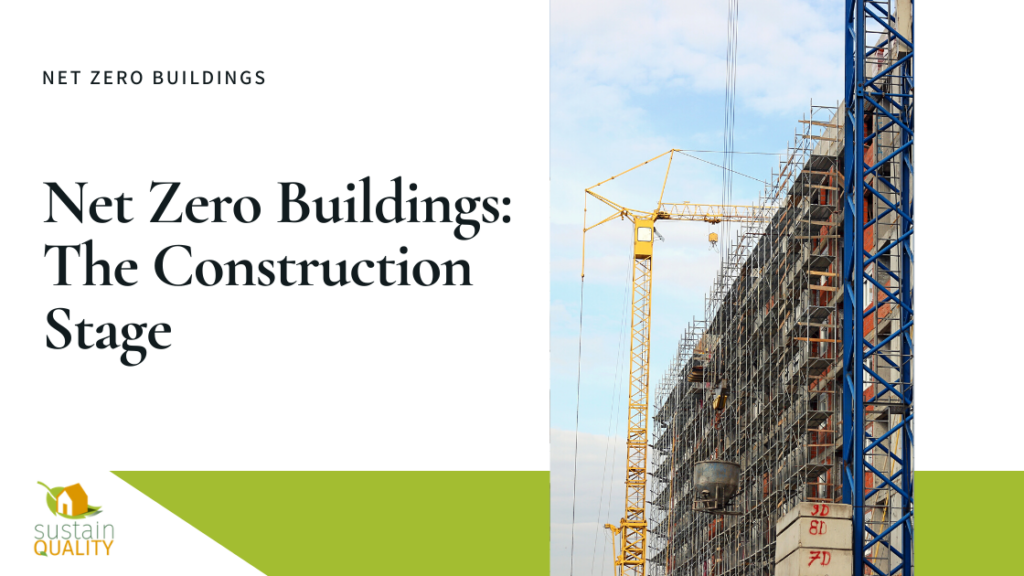 Sustain Quality Net Zero Buildings: The Construction Stage