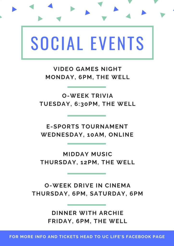 Social events. Video games night, Monday, 6pm, The Well. O-Week trivia, Tuesday, 6:30pm, The Well. E-sports tournament, Wednesday, 10am, online. Midday music, Thursday, 12pm, The Well. O-Week drive in cinema, Thursday, 6pm, Saturday, 6pm. Dinner with Archie, Friday, 6pm, The Well