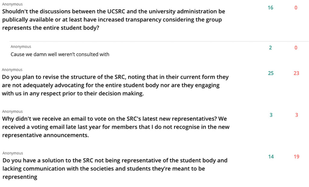 Anonymous student questions: 'Shouldn't the discussions between the UCSRC and the university administration be publicly available or at least have increased transparency considering the group represents the entire student body?' Comment 'Cause we damn well weren't consulted with' 'Do you plan to revise the structure of the SRC, noting that in their current form they are not adequately advocating for the entire student body nor are they engaging with us in any respect prior to their decision making.' 'Why didn't we receive an email to vote on the SRC's latest new representative? We received a voting email late last year for member that I do not recognise in the new representative announcements.' 'Do you have a solution to the SRC not being representatives of the student body and lacking communication with the societies and students they're meant to be representing.'