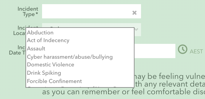 """Incident reporting home page   Incident type   Abduction, Act of Indecency, Assault, cyber bullying, domestic violence, drink spiking, forcible confinement."""""""