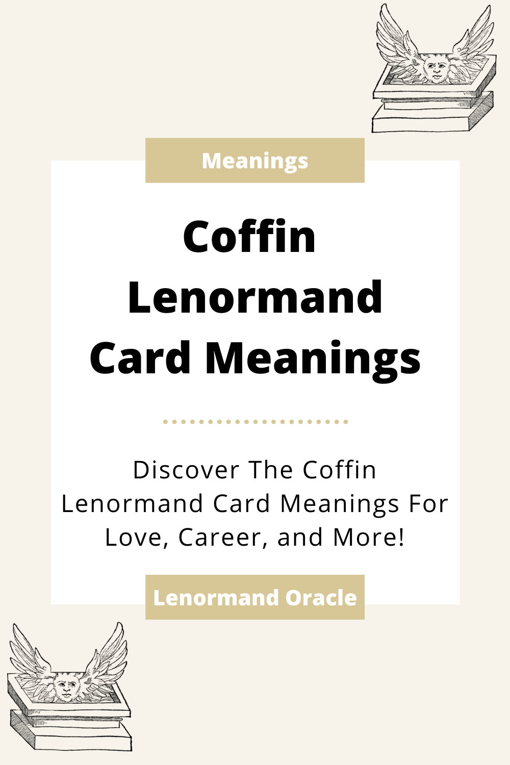 Learn the beginner Coffin Lenormand Card meanings for general readings, love, business, career and more! Learn the good and bad aspects of the Coffin. Coffin predicts death.
