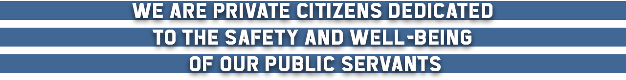 We are private citizens dedicated to the safety and well-being of our public servants.
