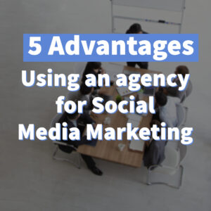 5 Advantages - Using an agency for Social Media Marketing