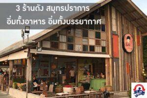 3 ร้านดัง สมุทรปราการ อิ่มทั้งอาหาร อิ่มทั้งบรรยากาศ ไม่ไกลจากรุงเทพ