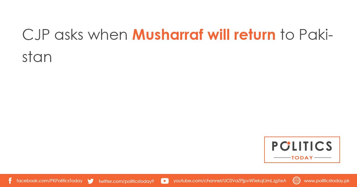 CJP asks when Musharraf will return to Pakistan