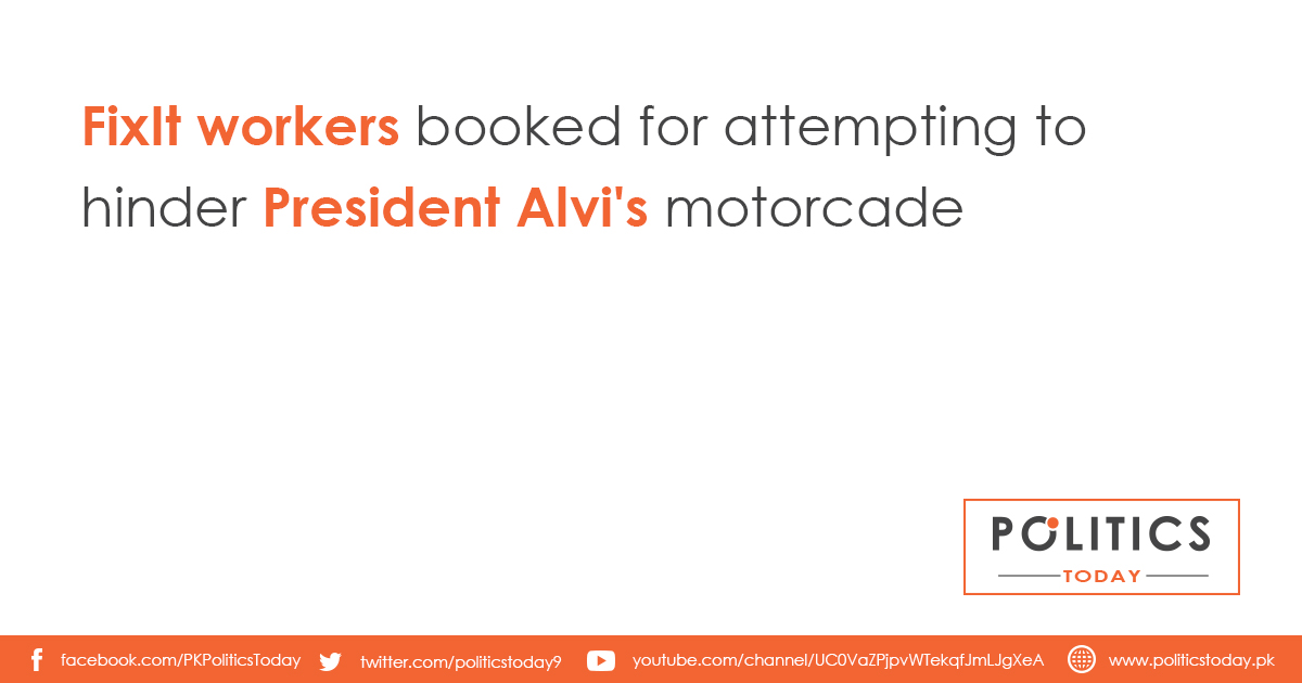 FixIt workers booked for attempting to hinder President Alvi's motorcade