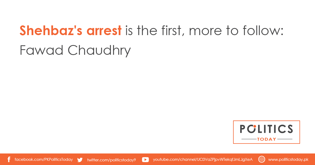 Shehbaz's arrest is the first, more to follow: Fawad Chaudhry