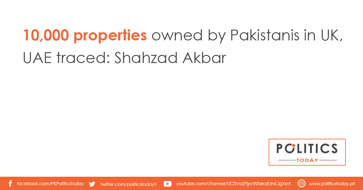 10,000 properties owned by Pakistanis in UK, UAE traced: Shahzad Akbar