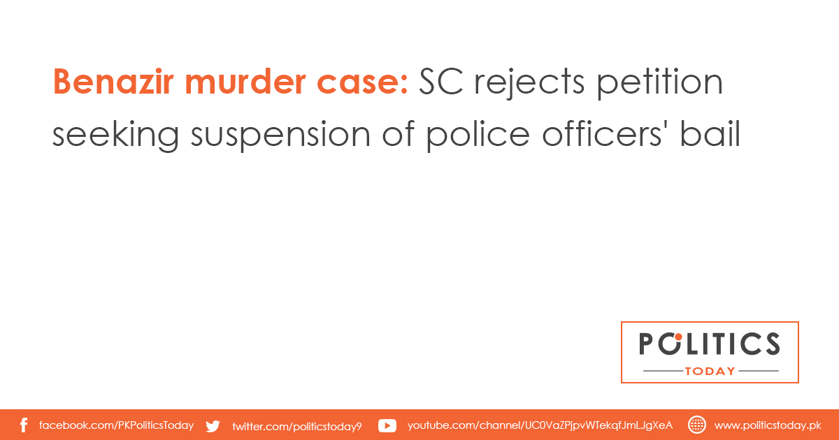 Benazir murder case: SC rejects petition seeking suspension of police officers' bail