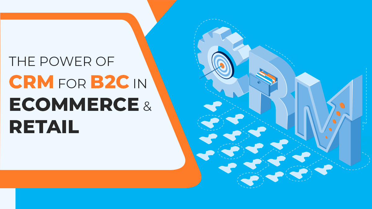 The Power of CRM for B2C in eCommerce and Retail