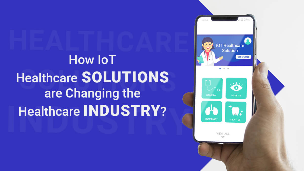 How IoT Healthcare Solutions are Changing the Healthcare Industry?