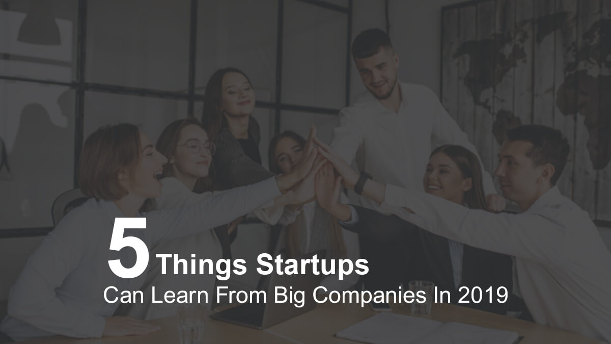 5 Things Startups Can Learn From Big Companies In 2019