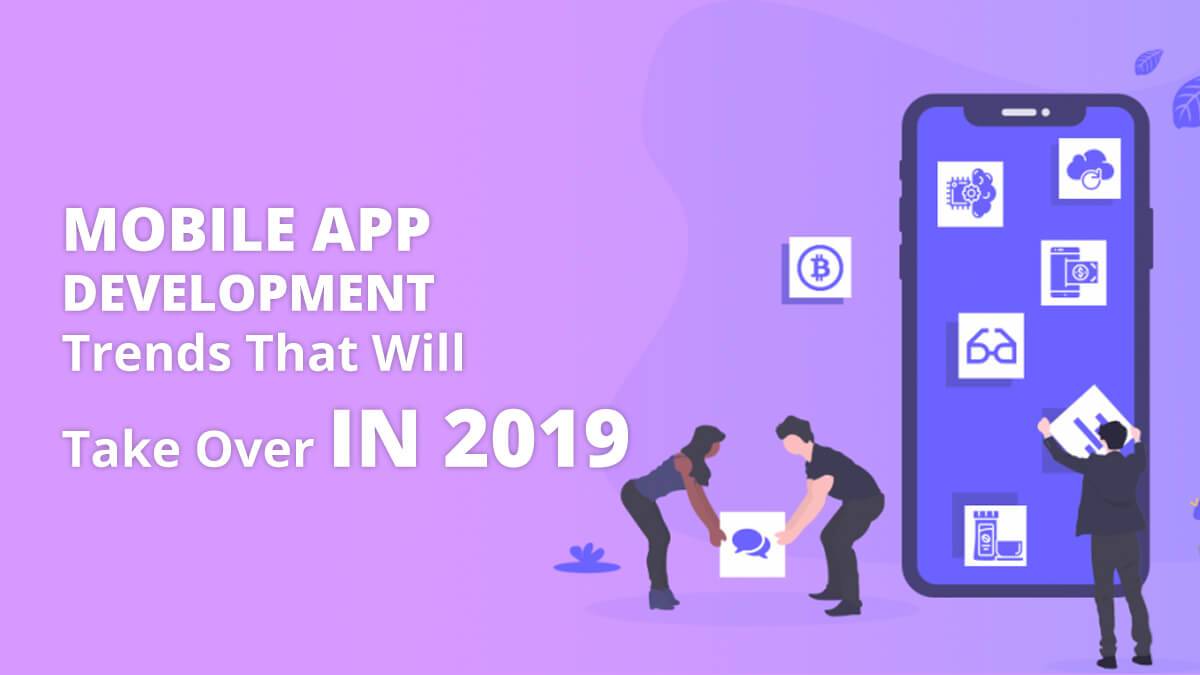 Mobile App Development Trends That Will Take Over In 2019