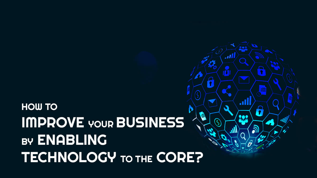 How to Improve your Business by Enabling Technology to The Core?