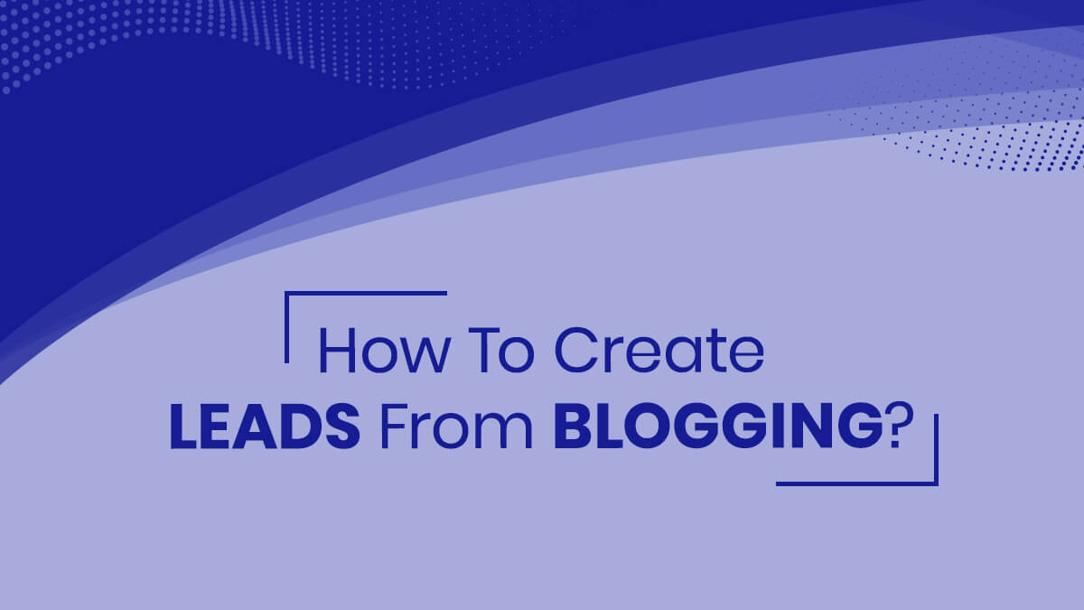 How To Create Leads From Blogging?