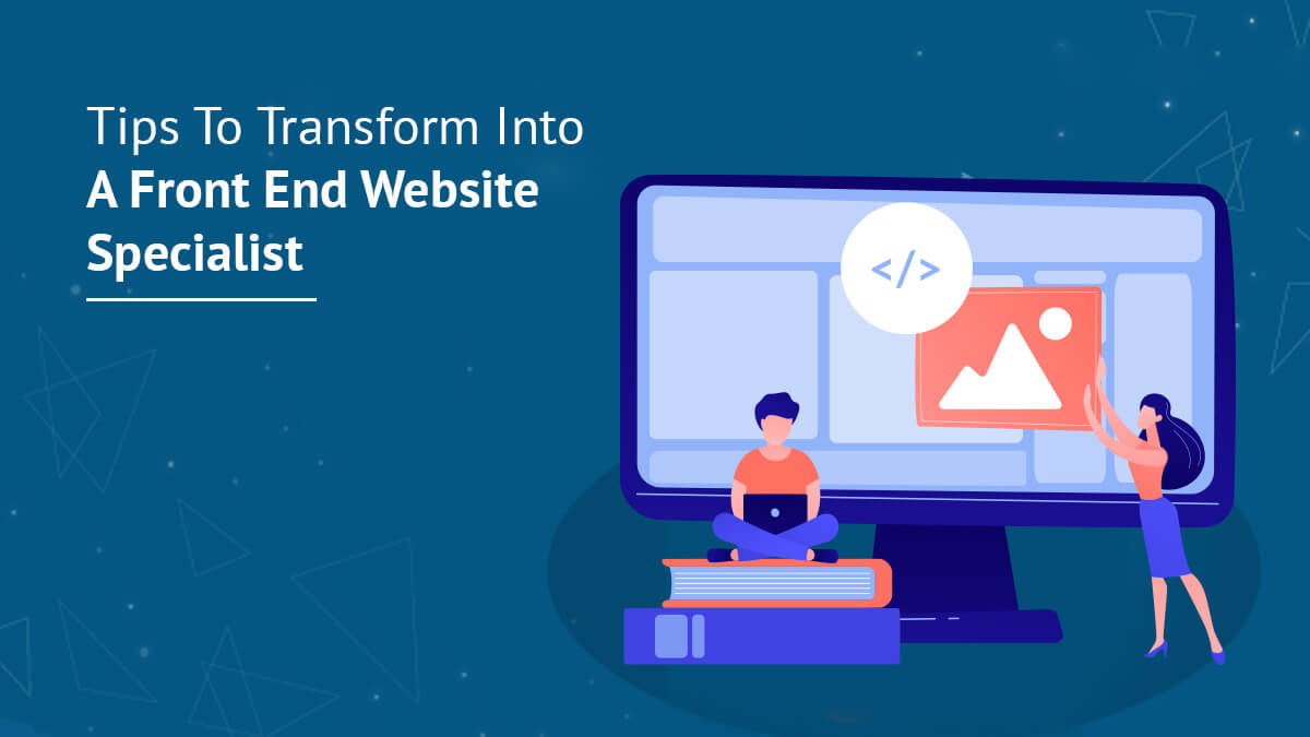 Tips To Transform Into A Front End Website Specialist