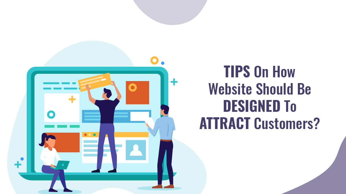 Tips on How Website Should Be Designed To Attract Customers?