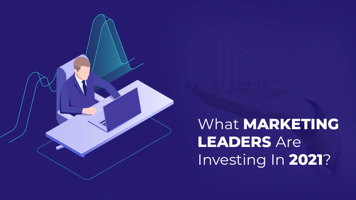 What Marketing Leaders Are Investing In 2021?
