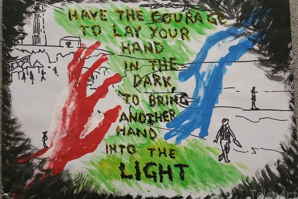 Have the courage to lay your hand in the dark, to bring another hand into the light