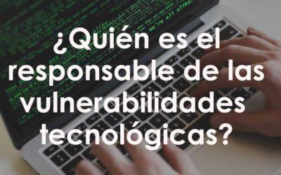 ¿Quién es el responsable de las vulnerabilidades tecnológicas?