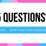 5 Questions…. for Destination Dance