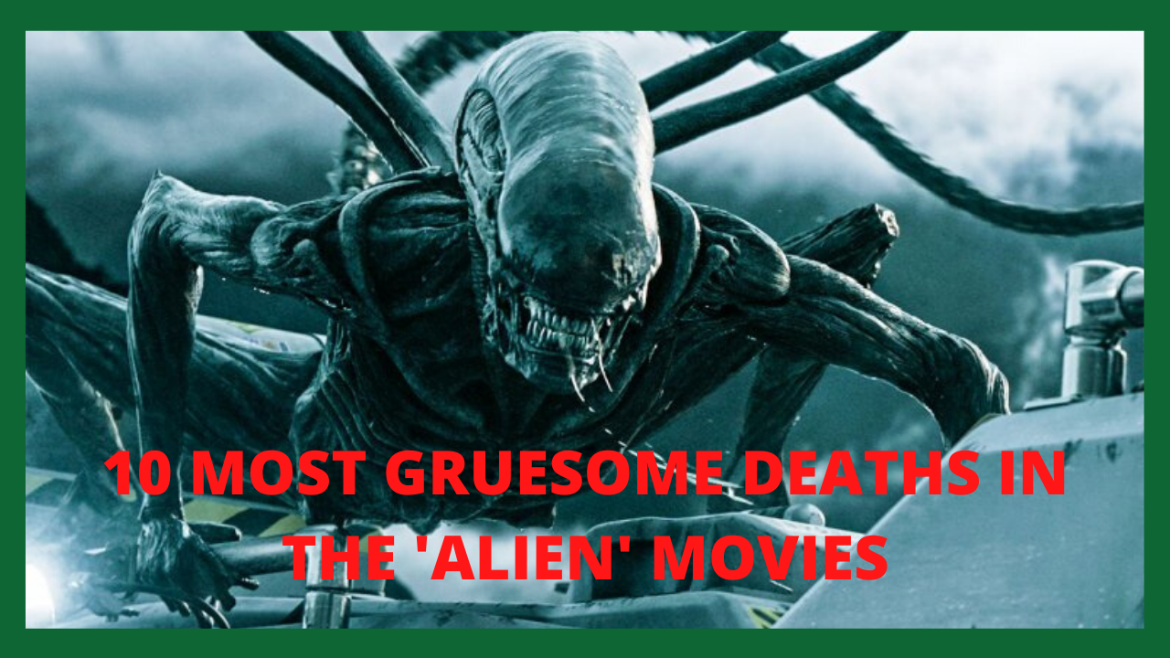 10 MOST GRUESOME DEATHS IN THE 'ALIEN' MOVIES