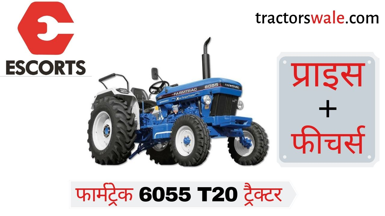 Farmtrac 6055 T20 Escorts Tractor Price, Full Feature, Specification, Warranty, Review India