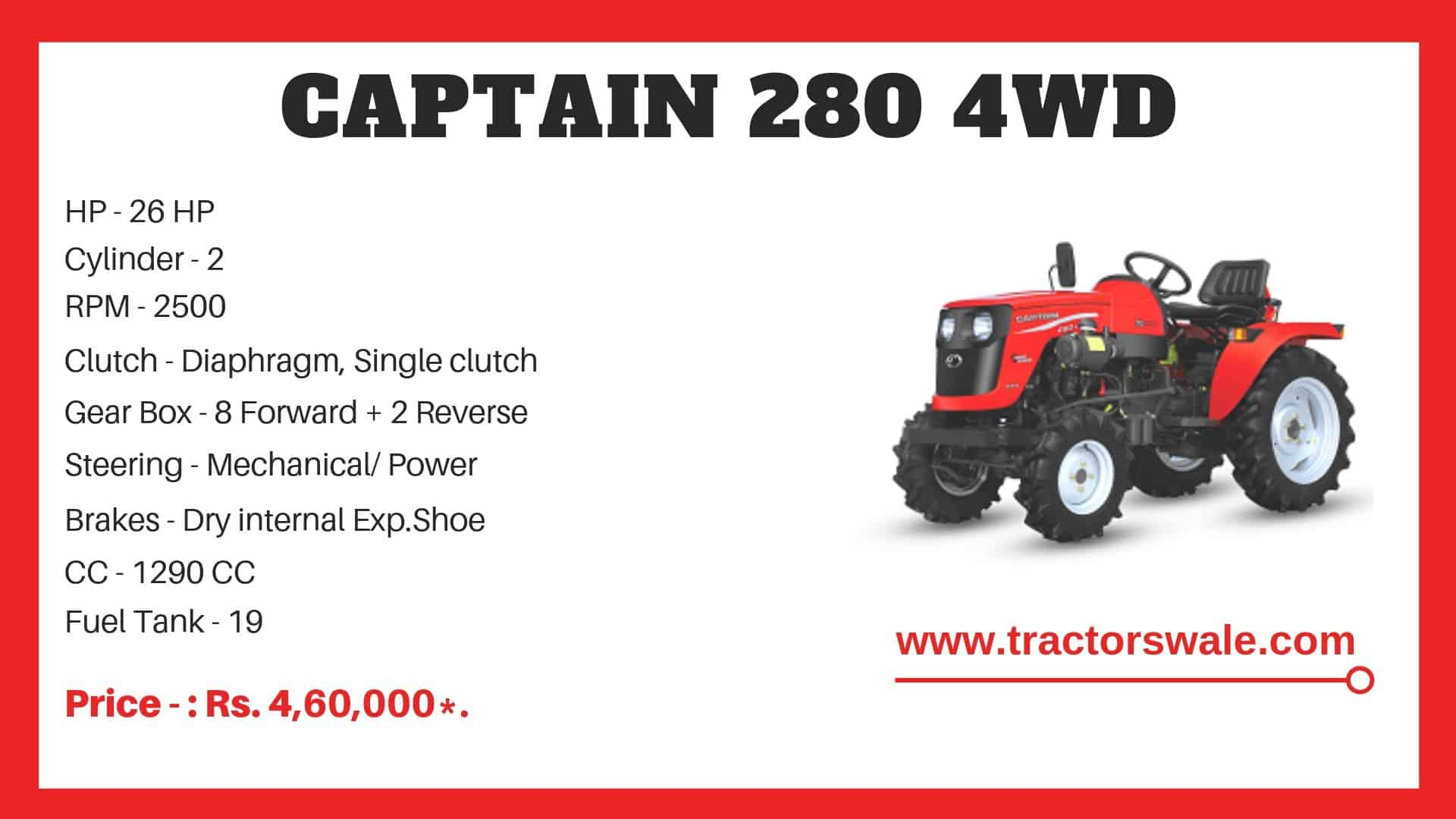 The Captain 280 4WD tractor Price in india is approx Rs.4,60,000*. [Ex.Show Room Price] Captain 280 Tractor Ex.Show Room Price in Gujarat: Rs.4,60,000*. Captain 280 Ex.Show Room Price in Rajsthan: Rs.4,60,000*. Price of Captain 280 Ex.Show Room in Punjab: Rs.4,60,000*. 26 HP Captain 280 Ex.Show Room Price in Maharashtra: Rs.4,60,000*. 280 Captain Ex.Show Room Price in Madhya Pradesh: Rs.4,60,000*.